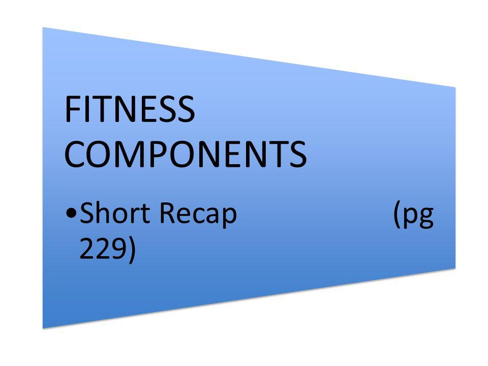 FITNESS COMPONENTS Short Recap (pg 229)