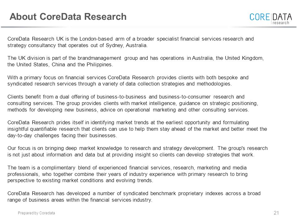 Prepared by Coredata 21 CoreData Research UK is the London-based arm of a broader specialist financial services research and strategy consultancy that operates out of Sydney, Australia.