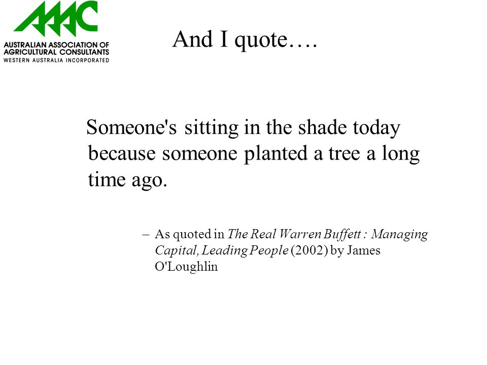 And I quote…. Someone s sitting in the shade today because someone planted a tree a long time ago.