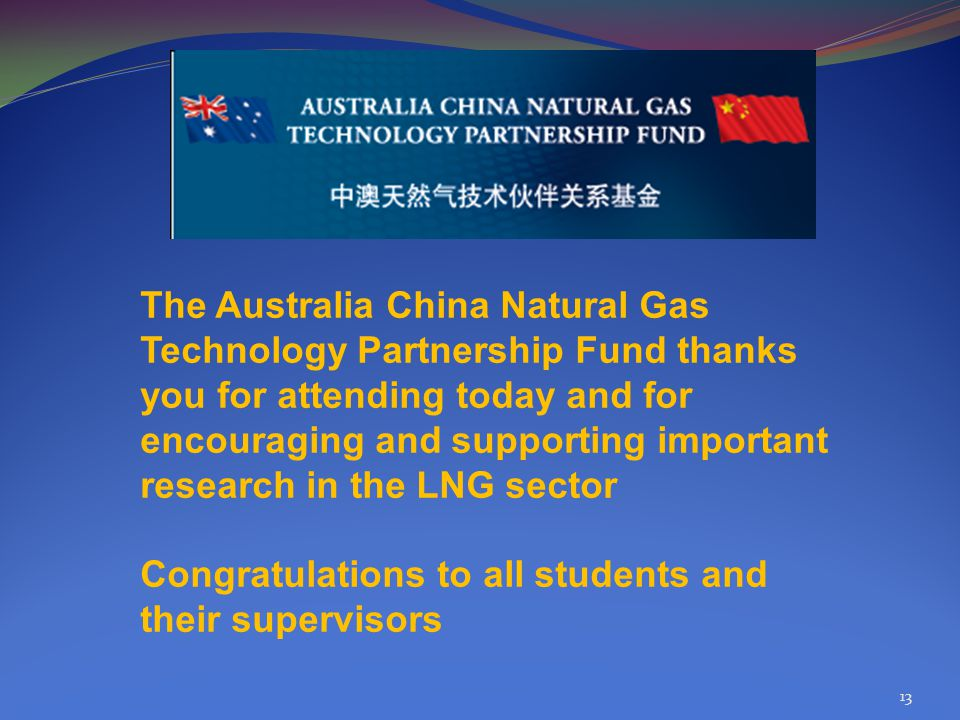 13 The Australia China Natural Gas Technology Partnership Fund thanks you for attending today and for encouraging and supporting important research in the LNG sector Congratulations to all students and their supervisors