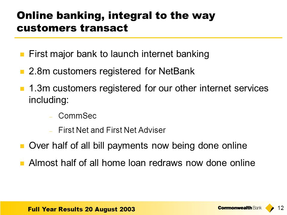 Full Year Results 20 August 2003 12 Online banking, integral to the way customers transact First major bank to launch internet banking 2.8m customers registered for NetBank 1.3m customers registered for our other internet services including:  CommSec  First Net and First Net Adviser Over half of all bill payments now being done online Almost half of all home loan redraws now done online