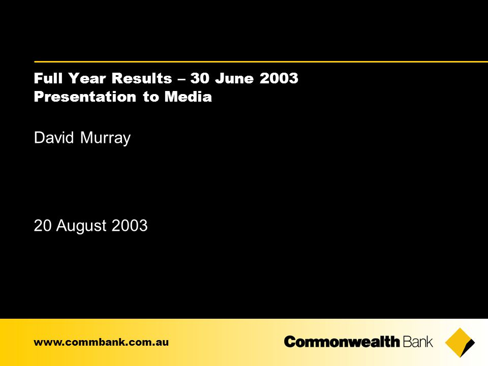 Full Year Results – 30 June 2003 Presentation to Media David Murray 20 August 2003 www.commbank.com.au