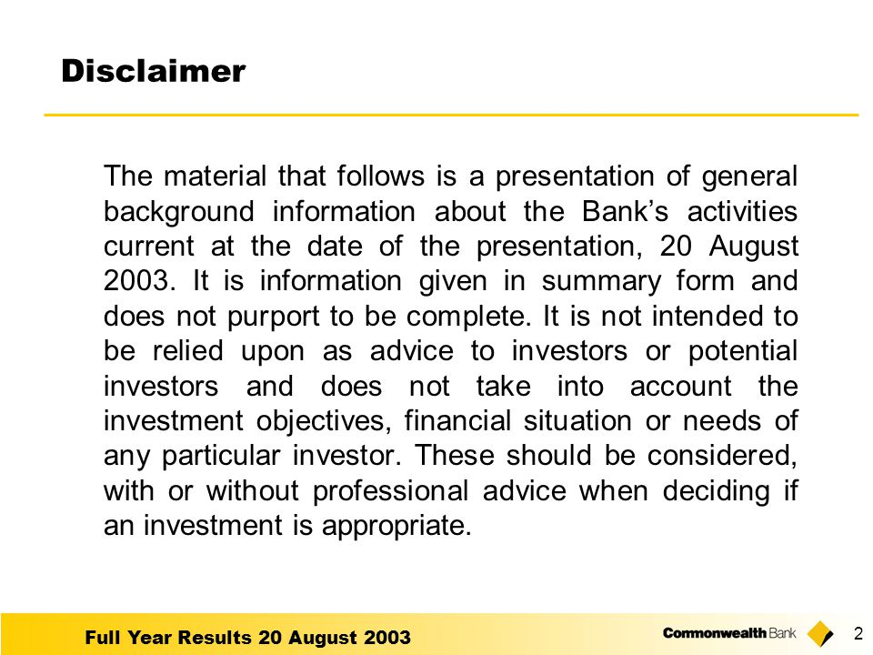 Full Year Results 20 August 2003 2 The material that follows is a presentation of general background information about the Bank's activities current at the date of the presentation, 20 August 2003.