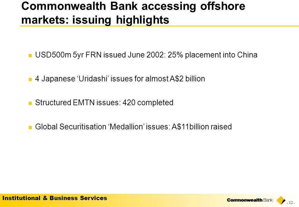 Institutional & Business Services - 12 - USD500m 5yr FRN issued June 2002: 25% placement into China 4 Japanese 'Uridashi' issues for almost A$2 billion Structured EMTN issues: 420 completed Global Securitisation 'Medallion' issues: A$11billion raised Commonwealth Bank accessing offshore markets: issuing highlights