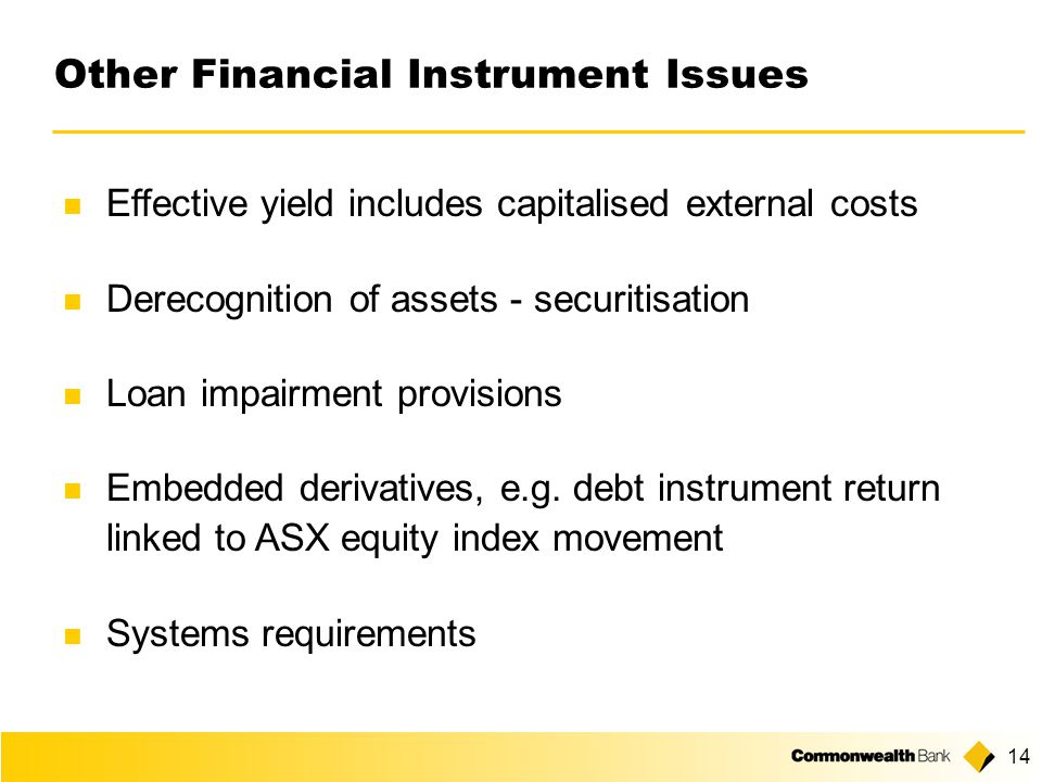 14 Other Financial Instrument Issues Effective yield includes capitalised external costs Derecognition of assets - securitisation Loan impairment provisions Embedded derivatives, e.g.