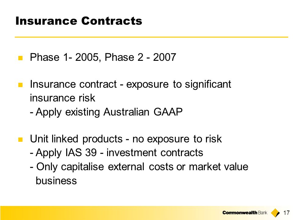17 Insurance Contracts Phase 1- 2005, Phase 2 - 2007 Insurance contract - exposure to significant insurance risk - Apply existing Australian GAAP Unit linked products - no exposure to risk - Apply IAS 39 - investment contracts - Only capitalise external costs or market value business