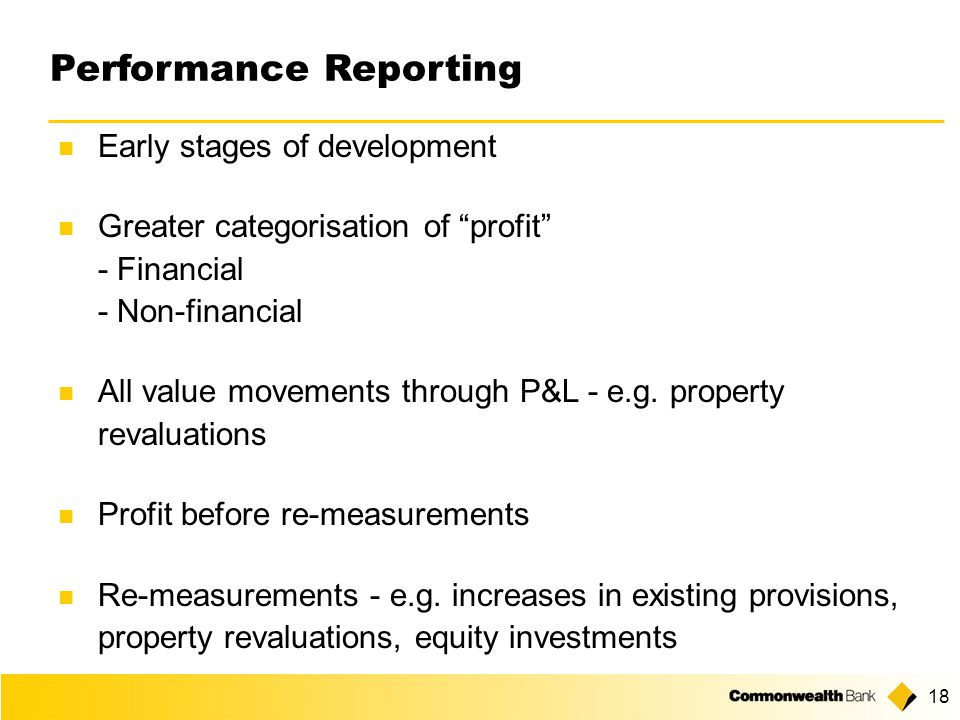 18 Performance Reporting Early stages of development Greater categorisation of profit - Financial - Non-financial All value movements through P&L - e.g.