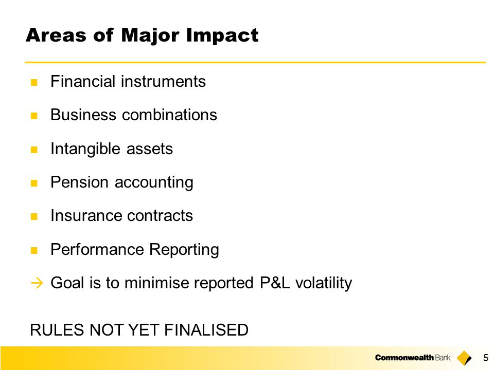 5 Areas of Major Impact Financial instruments Business combinations Intangible assets Pension accounting Insurance contracts Performance Reporting  Goal is to minimise reported P&L volatility RULES NOT YET FINALISED