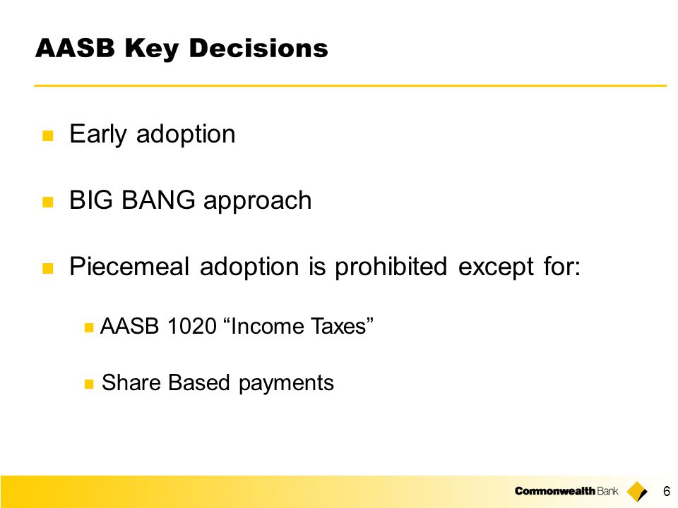 6 AASB Key Decisions Early adoption BIG BANG approach Piecemeal adoption is prohibited except for: AASB 1020 Income Taxes Share Based payments