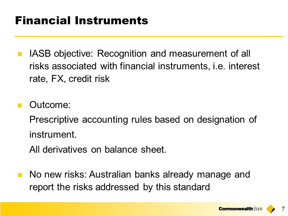 7 Financial Instruments IASB objective: Recognition and measurement of all risks associated with financial instruments, i.e.