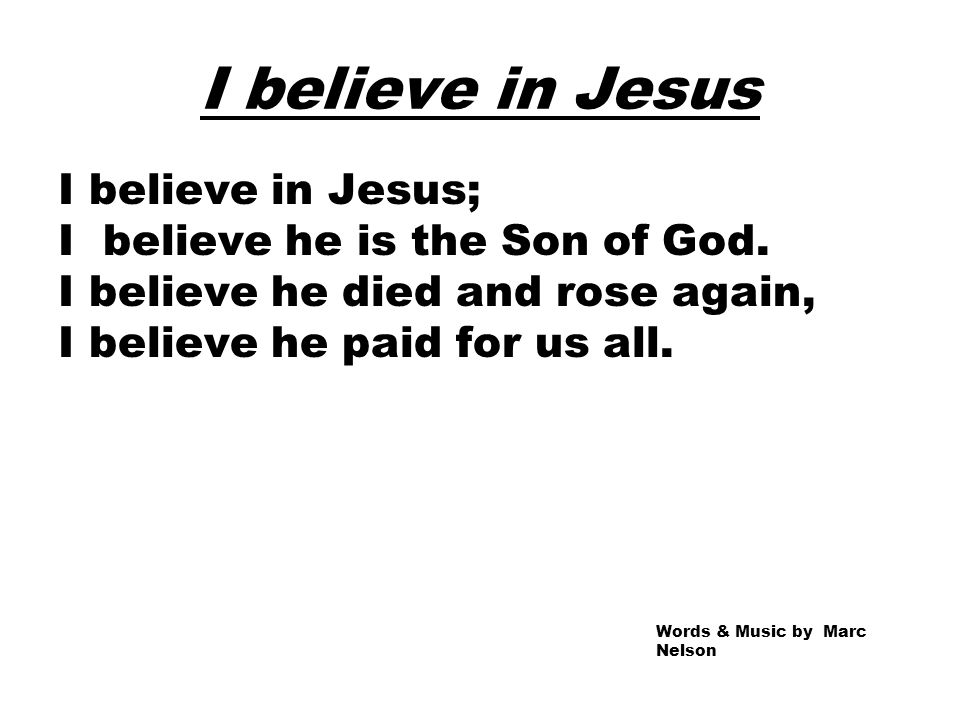 I believe in Jesus I believe in Jesus; I believe he is the Son of God. I believe he died and rose again, I believe he paid for us all. Words & Music b