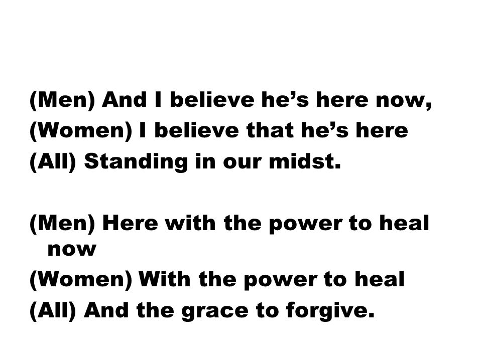 (Men) And I believe he's here now, (Women) I believe that he's here (All) Standing in our midst.