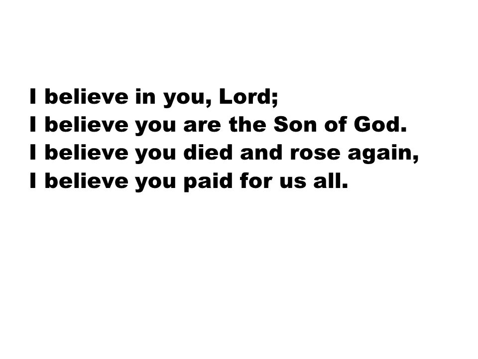 I believe in you, Lord; I believe you are the Son of God. I believe you died and rose again, I believe you paid for us all.