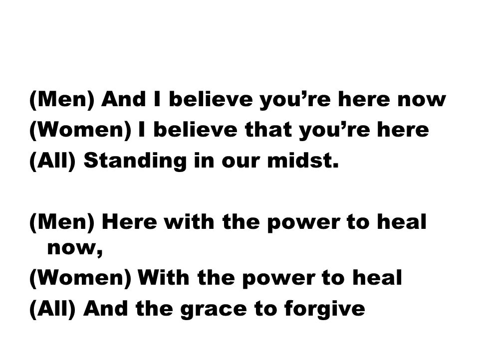 (Men) And I believe you're here now (Women) I believe that you're here (All) Standing in our midst.