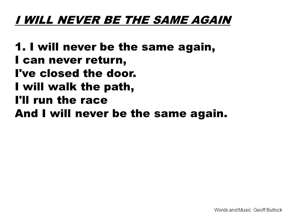 I WILL NEVER BE THE SAME AGAIN 1.
