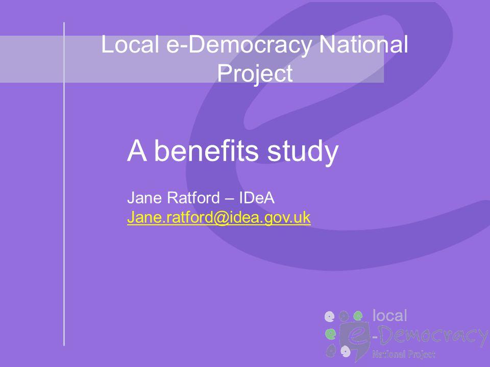 Local e-Democracy National Project A benefits study Jane Ratford – IDeA Jane.ratford@idea.gov.uk