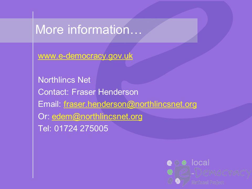 More information… www.e-democracy.gov.uk Northlincs Net Contact: Fraser Henderson Email: fraser.henderson@northlincsnet.orgfraser.henderson@northlincsnet.org Or: edem@northlincsnet.orgedem@northlincsnet.org Tel: 01724 275005