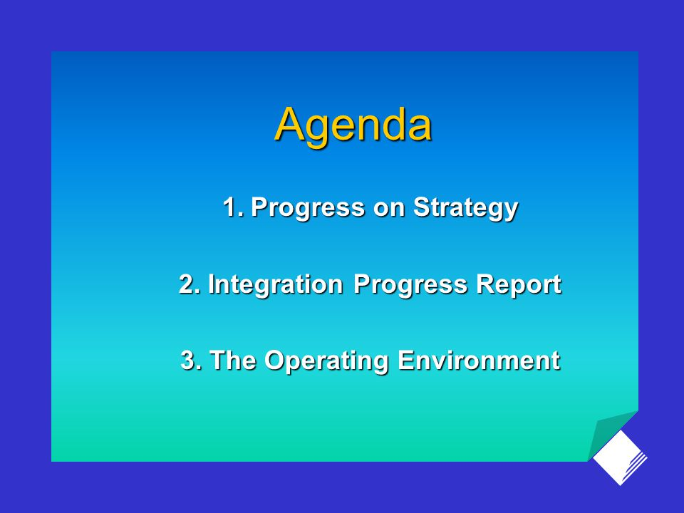 Agenda 1.Progress on Strategy 2. Integration Progress Report 3. The Operating Environment