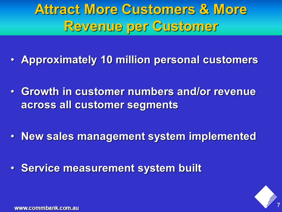 7 www.commbank.com.au Attract More Customers & More Revenue per Customer Approximately 10 million personal customersApproximately 10 million personal customers Growth in customer numbers and/or revenue across all customer segmentsGrowth in customer numbers and/or revenue across all customer segments New sales management system implementedNew sales management system implemented Service measurement system builtService measurement system built