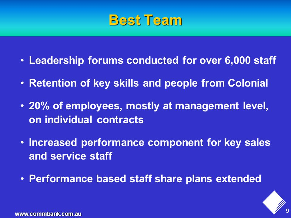 9 www.commbank.com.au Best Team Leadership forums conducted for over 6,000 staff Retention of key skills and people from Colonial 20% of employees, mostly at management level, on individual contracts Increased performance component for key sales and service staff Performance based staff share plans extended