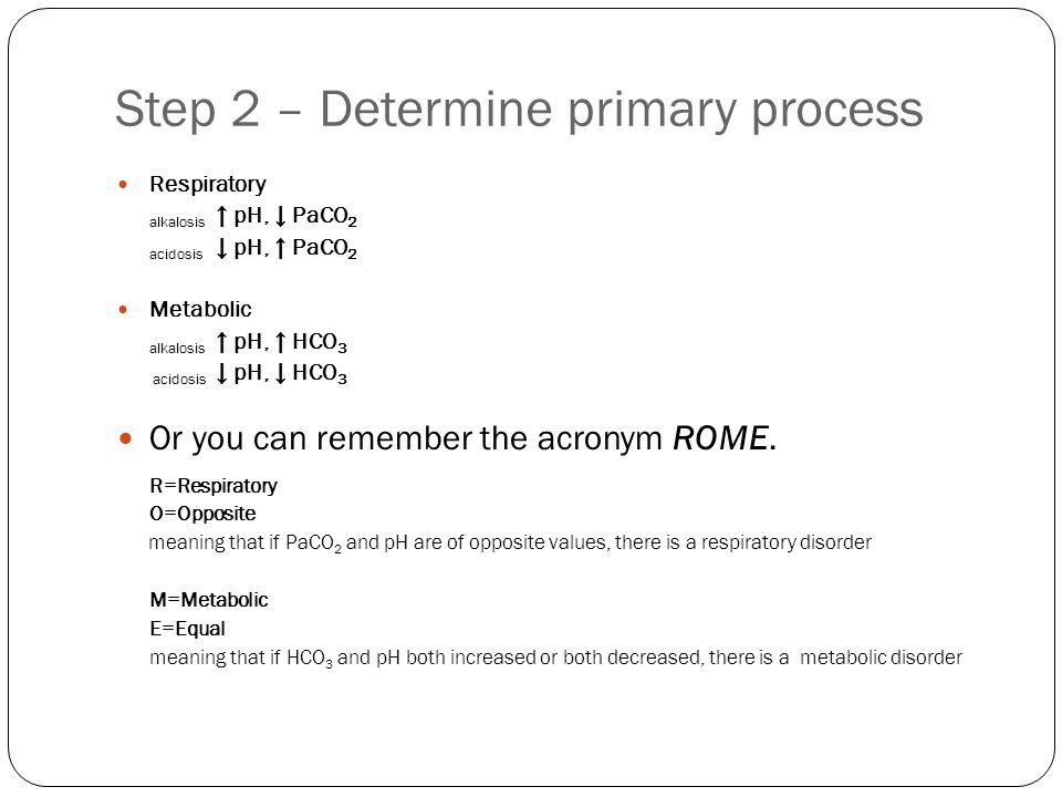 Step 2 – Determine primary process Respiratory alkalosis ↑ pH, ↓ PaCO 2 acidosis ↓ pH, ↑ PaCO 2 Metabolic alkalosis ↑ pH, ↑ HCO 3 acidosis ↓ pH, ↓ HCO
