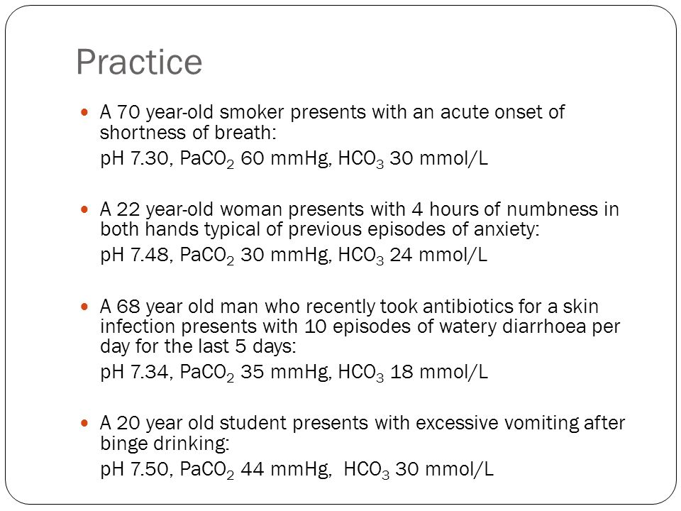 Practice A 70 year-old smoker presents with an acute onset of shortness of breath: pH 7.30, PaCO 2 60 mmHg, HCO 3 30 mmol/L A 22 year-old woman presen
