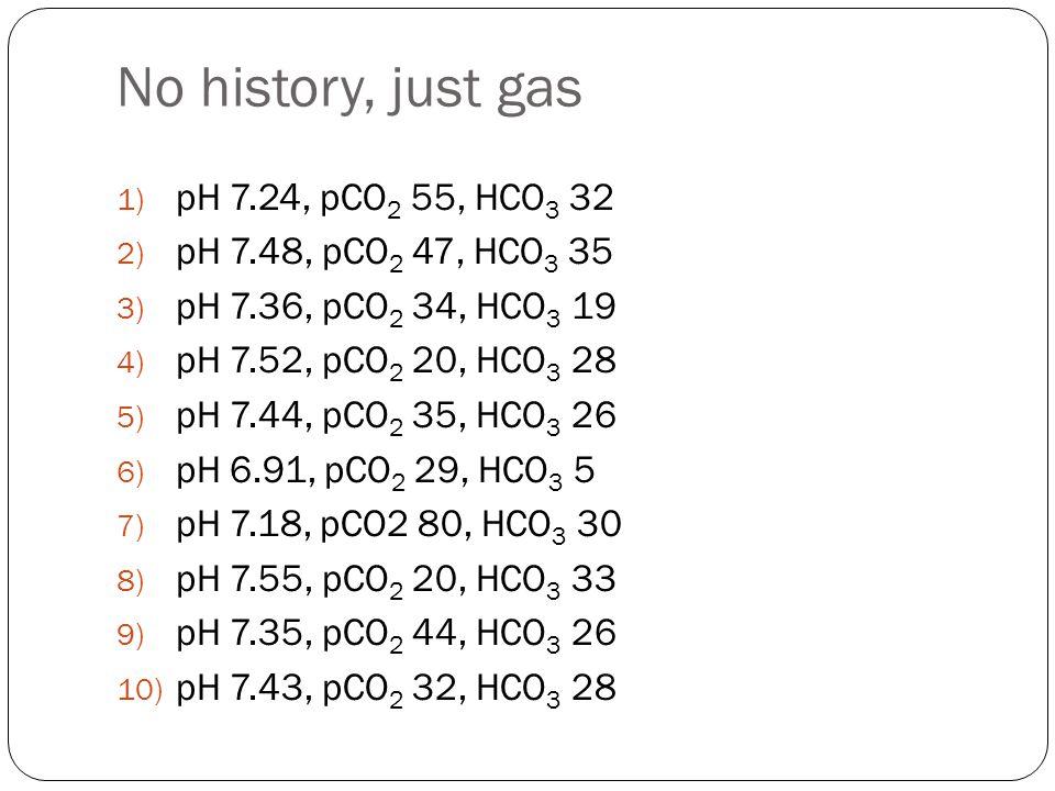 No history, just gas 1) pH 7.24, pCO 2 55, HCO 3 32 2) pH 7.48, pCO 2 47, HCO 3 35 3) pH 7.36, pCO 2 34, HCO 3 19 4) pH 7.52, pCO 2 20, HCO 3 28 5) pH