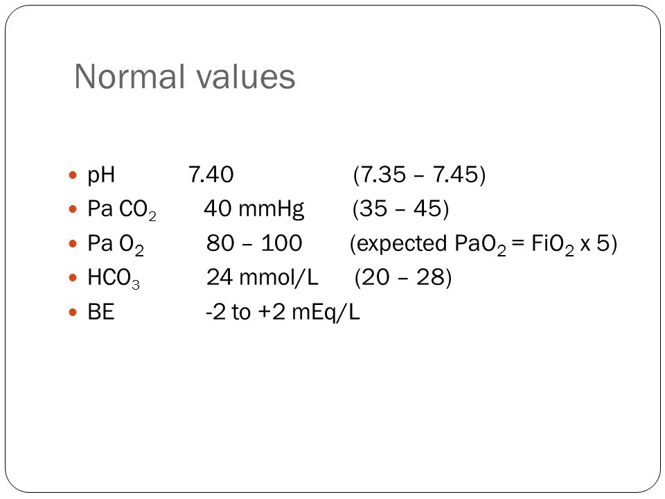 Normal values pH 7.40 (7.35 – 7.45) Pa CO 2 40 mmHg (35 – 45) Pa O 2 80 – 100 (expected PaO 2 = FiO 2 x 5) HCO 3 24 mmol/L (20 – 28) BE -2 to +2 mEq/L