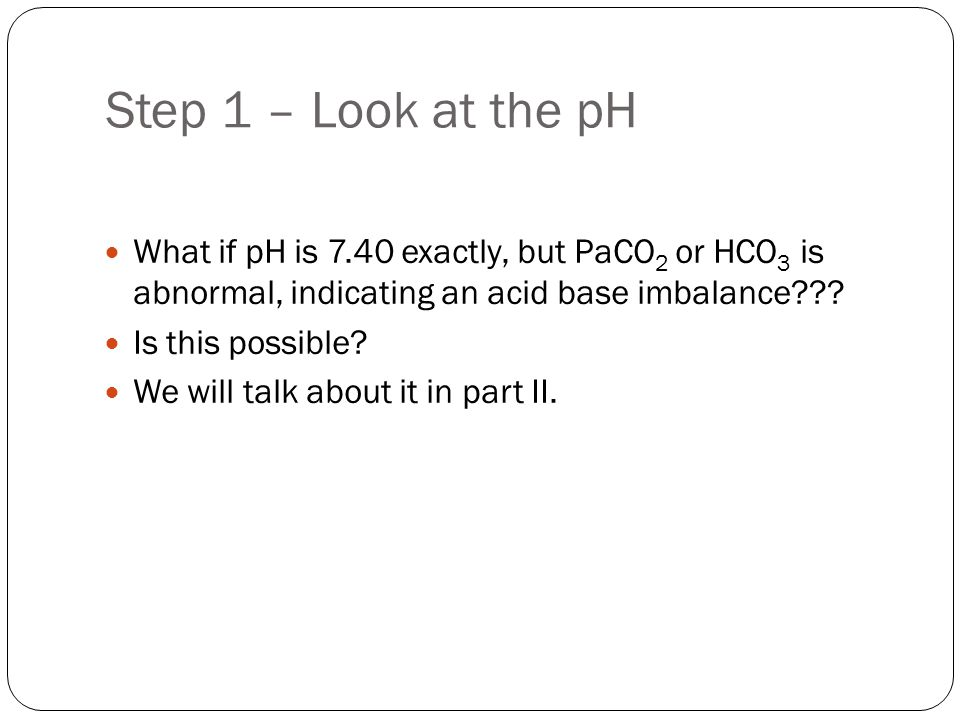 Step 2 – Determine primary process If the pH is < 7.40 (acidaemia) then elevated PaCO2 (resp acidosis) or lowered bicarbonate (met acidosis) would be primary abnormalities.