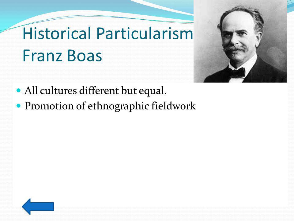 Historical Particularism: Franz Boas All cultures different but equal.