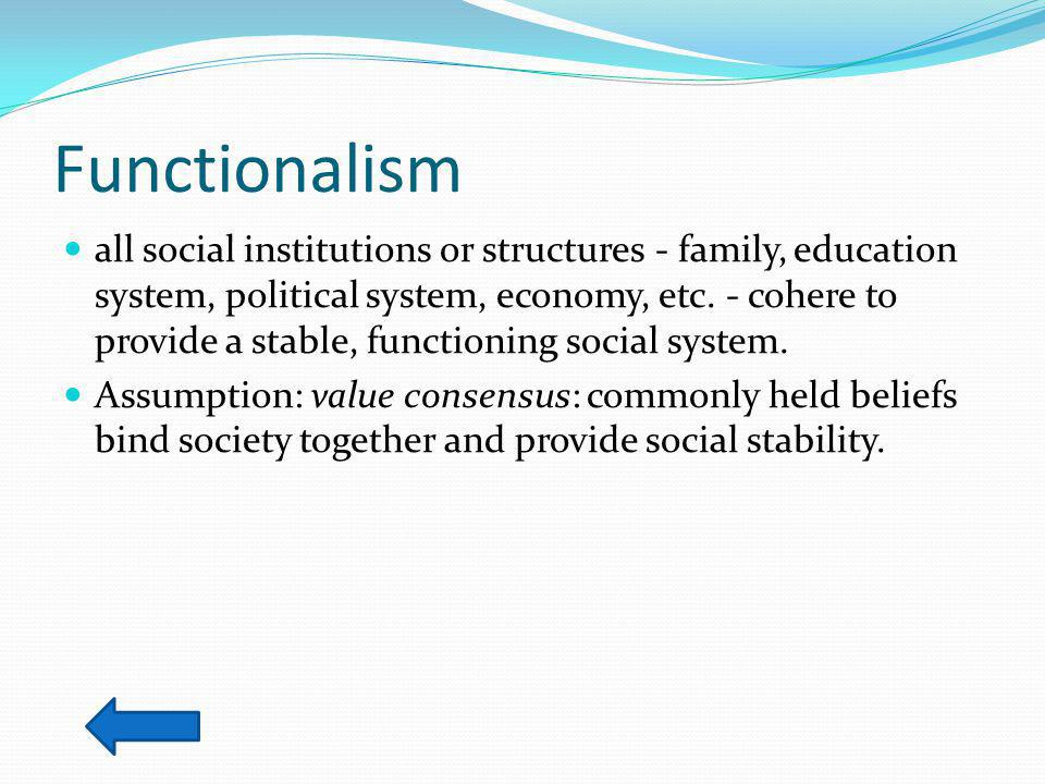 Functionalism all social institutions or structures - family, education system, political system, economy, etc.
