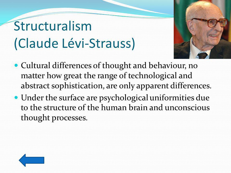 Structuralism (Claude Lévi-Strauss) Cultural differences of thought and behaviour, no matter how great the range of technological and abstract sophistication, are only apparent differences.