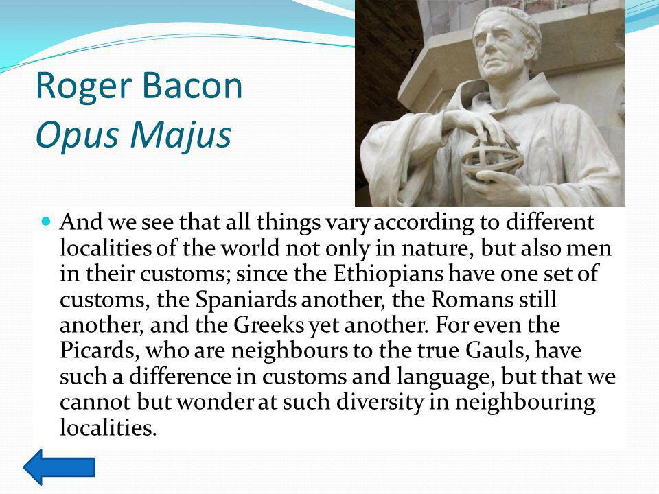 Roger Bacon Opus Majus And we see that all things vary according to different localities of the world not only in nature, but also men in their customs; since the Ethiopians have one set of customs, the Spaniards another, the Romans still another, and the Greeks yet another.