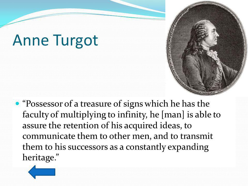 Anne Turgot Possessor of a treasure of signs which he has the faculty of multiplying to infinity, he [man] is able to assure the retention of his acquired ideas, to communicate them to other men, and to transmit them to his successors as a constantly expanding heritage.