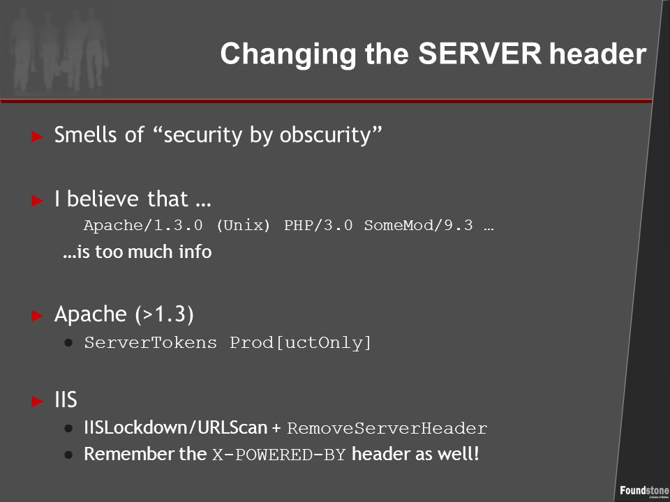 Changing the SERVER header ► Smells of security by obscurity ► I believe that … Apache/1.3.0 (Unix) PHP/3.0 SomeMod/9.3 … …is too much info ► Apache (>1.3) ● ServerTokens Prod[uctOnly] ► IIS ● IISLockdown/URLScan + RemoveServerHeader ● Remember the X-POWERED-BY header as well!