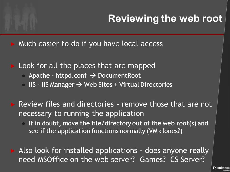Reviewing the web root ► Much easier to do if you have local access ► Look for all the places that are mapped ● Apache - httpd.conf  DocumentRoot ● IIS - IIS Manager  Web Sites + Virtual Directories ► Review files and directories - remove those that are not necessary to running the application ● If in doubt, move the file/directory out of the web root(s) and see if the application functions normally (VM clones?) ► Also look for installed applications - does anyone really need MSOffice on the web server.