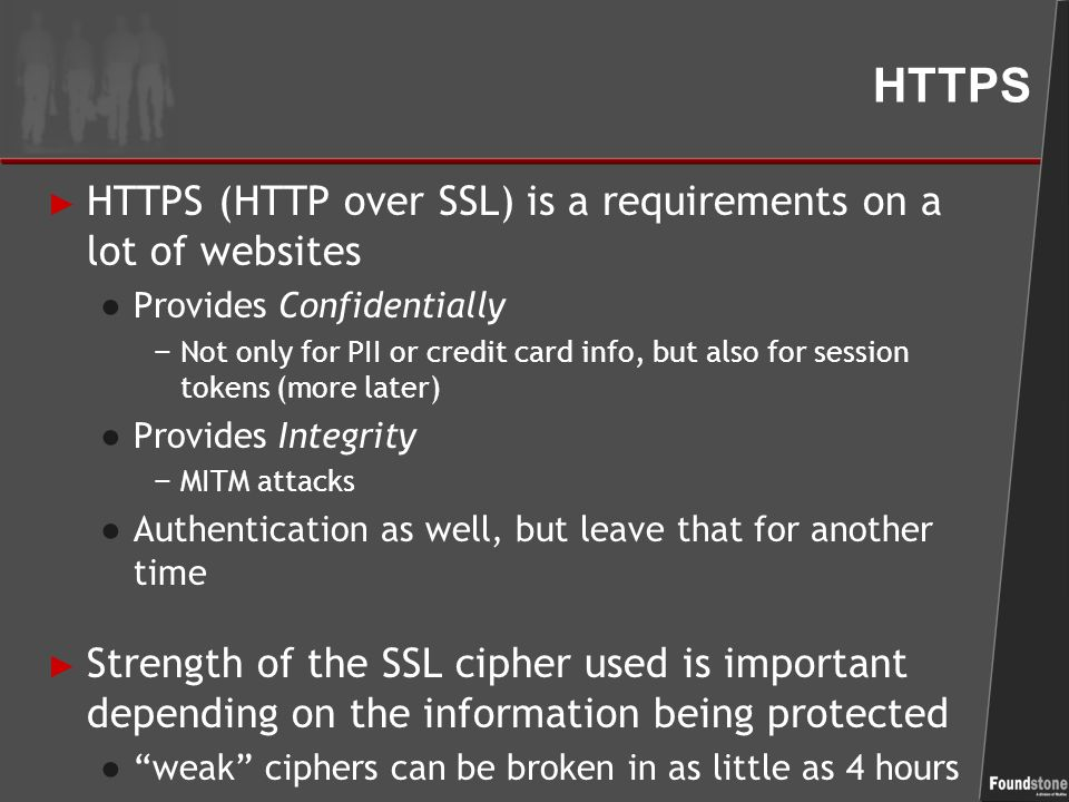 HTTPS ► HTTPS (HTTP over SSL) is a requirements on a lot of websites ● Provides Confidentially − Not only for PII or credit card info, but also for session tokens (more later) ● Provides Integrity − MITM attacks ● Authentication as well, but leave that for another time ► Strength of the SSL cipher used is important depending on the information being protected ● weak ciphers can be broken in as little as 4 hours