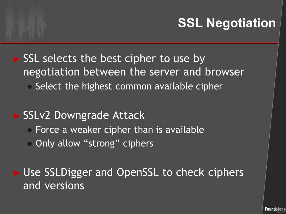SSL Negotiation ► SSL selects the best cipher to use by negotiation between the server and browser ● Select the highest common available cipher ► SSLv2 Downgrade Attack ● Force a weaker cipher than is available ● Only allow strong ciphers ► Use SSLDigger and OpenSSL to check ciphers and versions