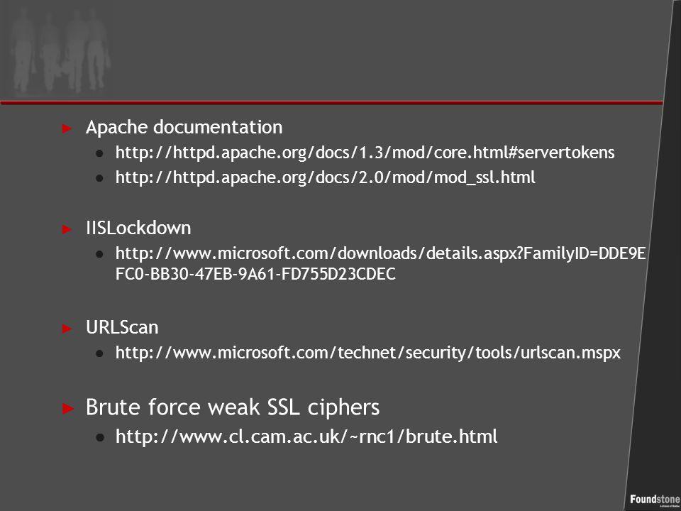 ► Apache documentation ● http://httpd.apache.org/docs/1.3/mod/core.html#servertokens ● http://httpd.apache.org/docs/2.0/mod/mod_ssl.html ► IISLockdown ● http://www.microsoft.com/downloads/details.aspx FamilyID=DDE9E FC0-BB30-47EB-9A61-FD755D23CDEC ► URLScan ● http://www.microsoft.com/technet/security/tools/urlscan.mspx ► Brute force weak SSL ciphers ● http://www.cl.cam.ac.uk/~rnc1/brute.html