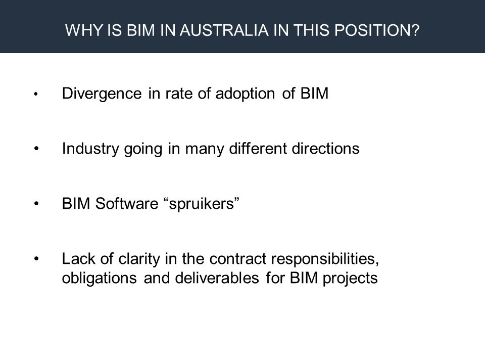 BIM Proprietary Design CAM Fabrication Clear lack of standards in relation to software content and model development The quest for the perfect solution to workflow and metadata integrity via IFC & Fully Integrated Project Models Lack of workflow solutions for the dominant Building Services BIM software products in Australia being REVIT and TSI Lack of leadership in the Construction sector to provide a unified voice and solutions for these issues WHY IS BIM IN AUSTRALIA IN THIS POSITION?