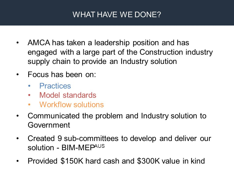 BIM Proprietary Design CAM Fabrication AMCA has taken a leadership position and has engaged with a large part of the Construction industry supply chain to provide an Industry solution Focus has been on: Practices Model standards Workflow solutions Communicated the problem and Industry solution to Government Created 9 sub-committees to develop and deliver our solution - BIM-MEP AUS Provided $150K hard cash and $300K value in kind WHAT HAVE WE DONE