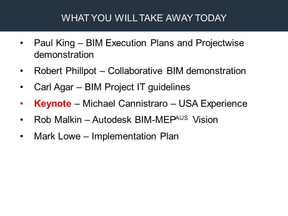 BIM Proprietary Design CAM Fabrication Paul King – BIM Execution Plans and Projectwise demonstration Robert Phillpot – Collaborative BIM demonstration Carl Agar – BIM Project IT guidelines Keynote – Michael Cannistraro – USA Experience Rob Malkin – Autodesk BIM-MEP AUS Vision Mark Lowe – Implementation Plan WHAT YOU WILL TAKE AWAY TODAY