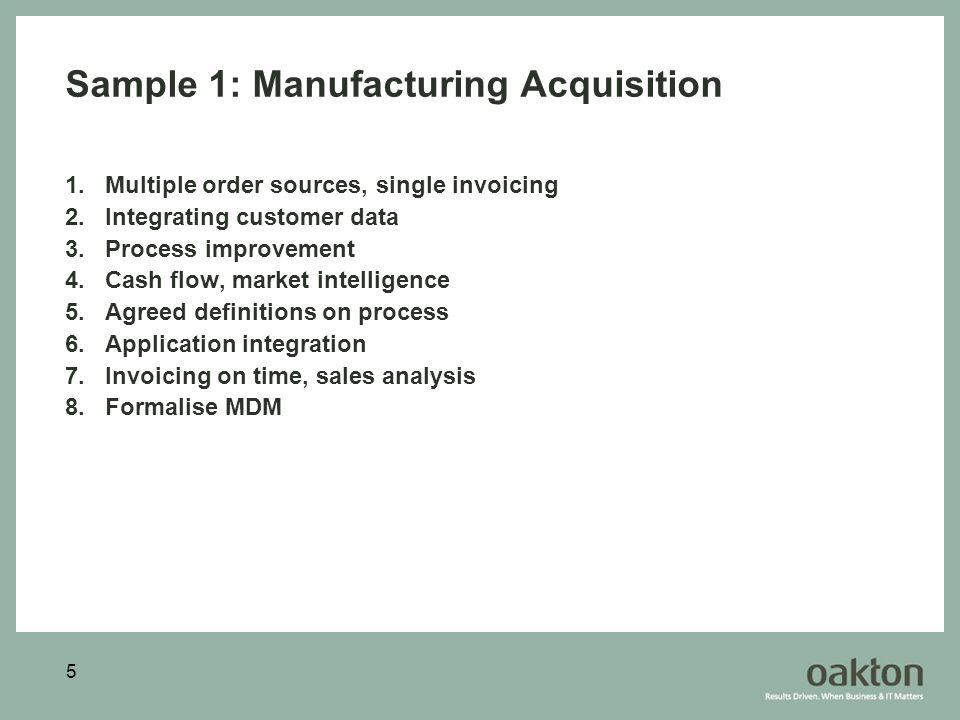 5 Sample 1: Manufacturing Acquisition 1.Multiple order sources, single invoicing 2.Integrating customer data 3.Process improvement 4.Cash flow, market