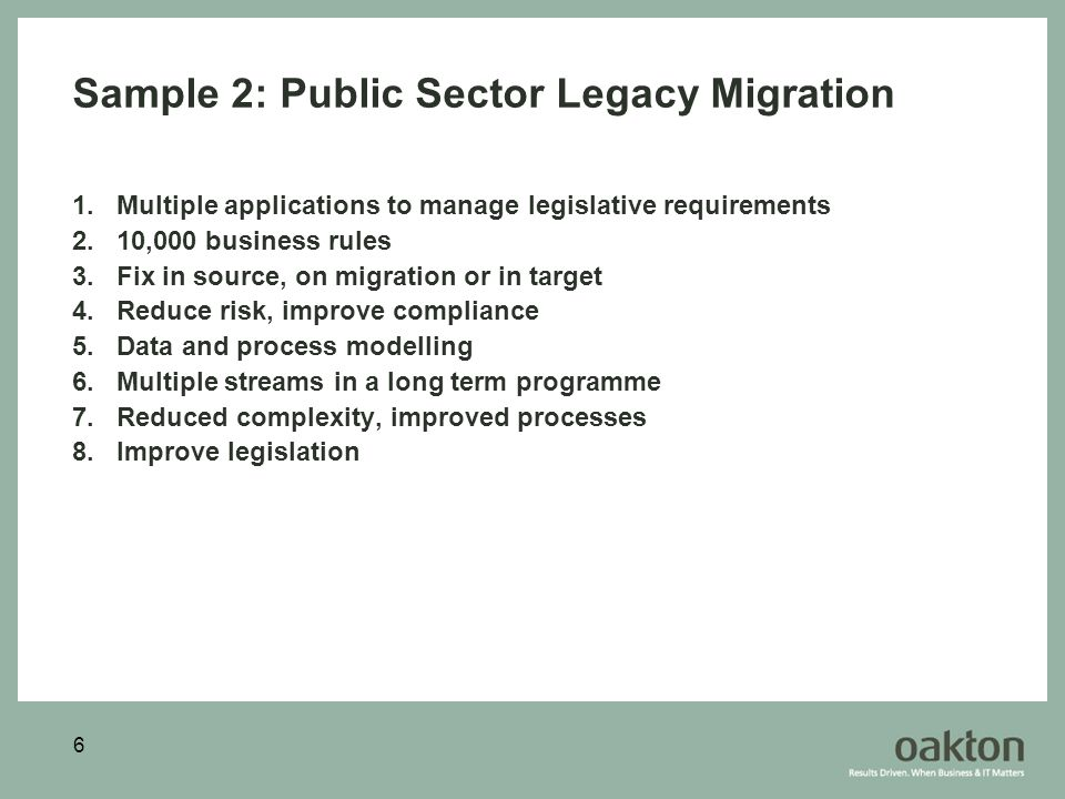 6 Sample 2: Public Sector Legacy Migration 1.Multiple applications to manage legislative requirements 2.10,000 business rules 3.Fix in source, on migration or in target 4.Reduce risk, improve compliance 5.Data and process modelling 6.Multiple streams in a long term programme 7.Reduced complexity, improved processes 8.Improve legislation