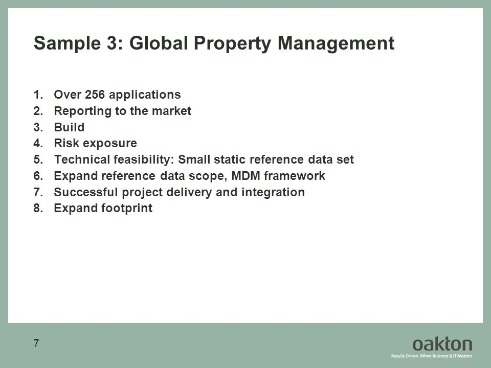 7 Sample 3: Global Property Management 1.Over 256 applications 2.Reporting to the market 3.Build 4.Risk exposure 5.Technical feasibility: Small static reference data set 6.Expand reference data scope, MDM framework 7.Successful project delivery and integration 8.Expand footprint
