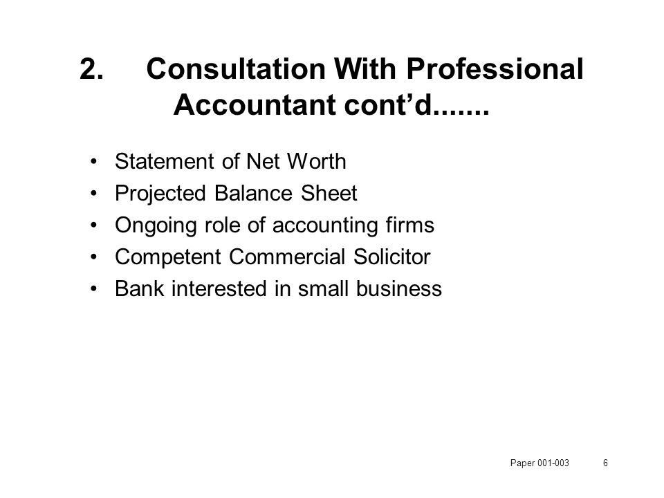 Paper 001-0036 Statement of Net Worth Projected Balance Sheet Ongoing role of accounting firms Competent Commercial Solicitor Bank interested in small