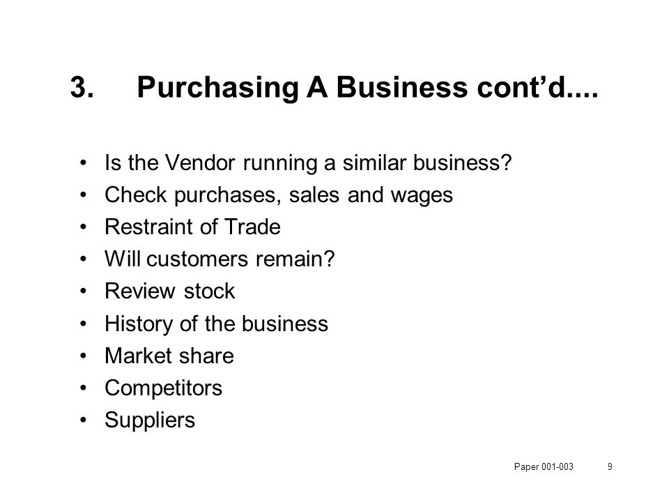 Paper 001-0039 3.Purchasing A Business cont'd.... Is the Vendor running a similar business? Check purchases, sales and wages Restraint of Trade Will c