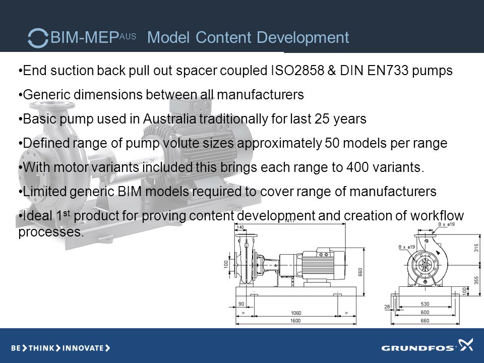 BIM-MEP AUS Model Content Development End suction back pull out spacer coupled ISO2858 & DIN EN733 pumps Generic dimensions between all manufacturers Basic pump used in Australia traditionally for last 25 years Defined range of pump volute sizes approximately 50 models per range With motor variants included this brings each range to 400 variants.