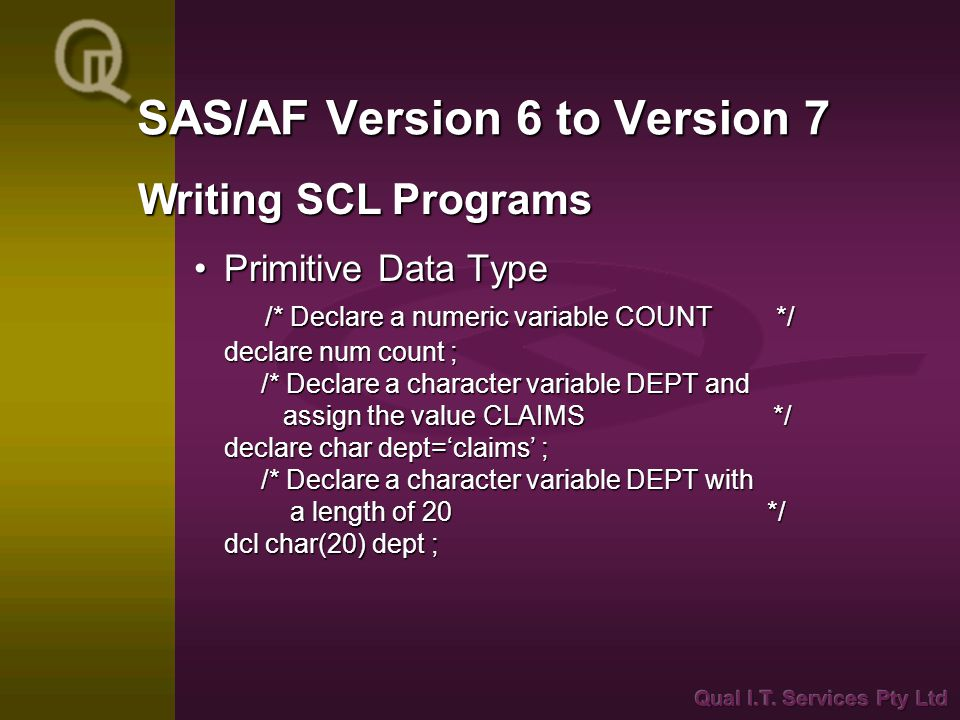 SAS/AF Version 6 to Version 7 Primitive Data Type /* Declare a numeric variable COUNT */ declare num count ; /* Declare a character variable DEPT and assign the value CLAIMS */ declare char dept='claims' ; /* Declare a character variable DEPT with a length of 20 */ dcl char(20) dept ;Primitive Data Type /* Declare a numeric variable COUNT */ declare num count ; /* Declare a character variable DEPT and assign the value CLAIMS */ declare char dept='claims' ; /* Declare a character variable DEPT with a length of 20 */ dcl char(20) dept ; Writing SCL Programs