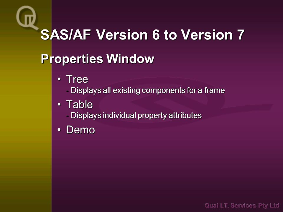 SAS/AF Version 6 to Version 7 Tree - Displays all existing components for a frameTree - Displays all existing components for a frame Table - Displays individual property attributesTable - Displays individual property attributes DemoDemo Properties Window